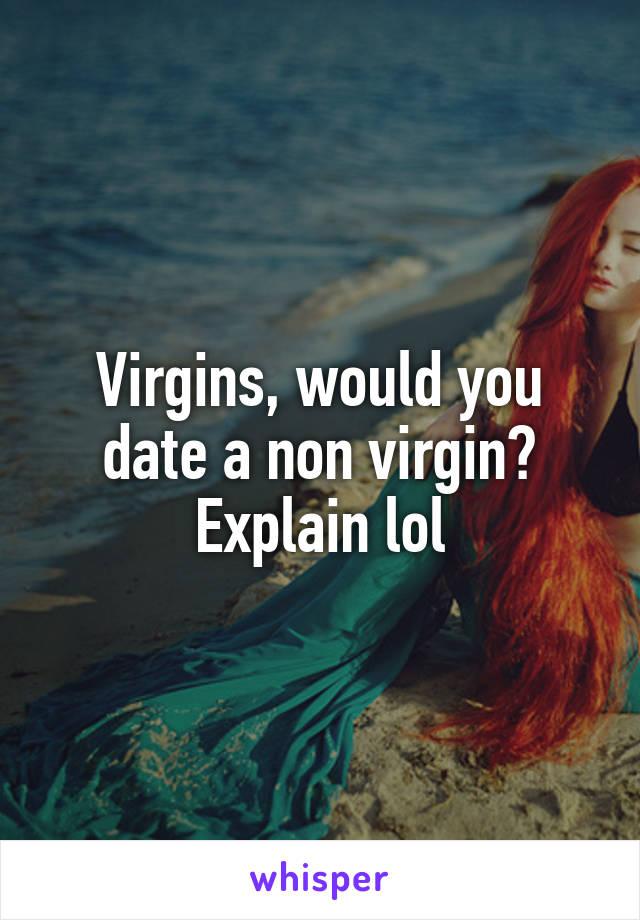 Virgins, would you date a non virgin? Explain lol