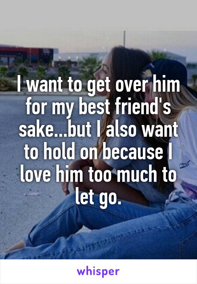 I want to get over him for my best friend's sake...but I also want to hold on because I love him too much to let go.