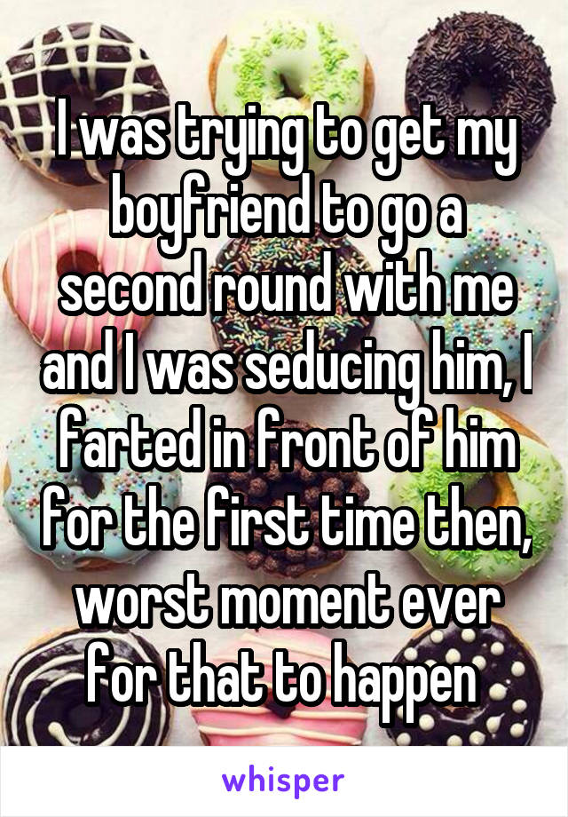 I was trying to get my boyfriend to go a second round with me and I was seducing him, I farted in front of him for the first time then, worst moment ever for that to happen