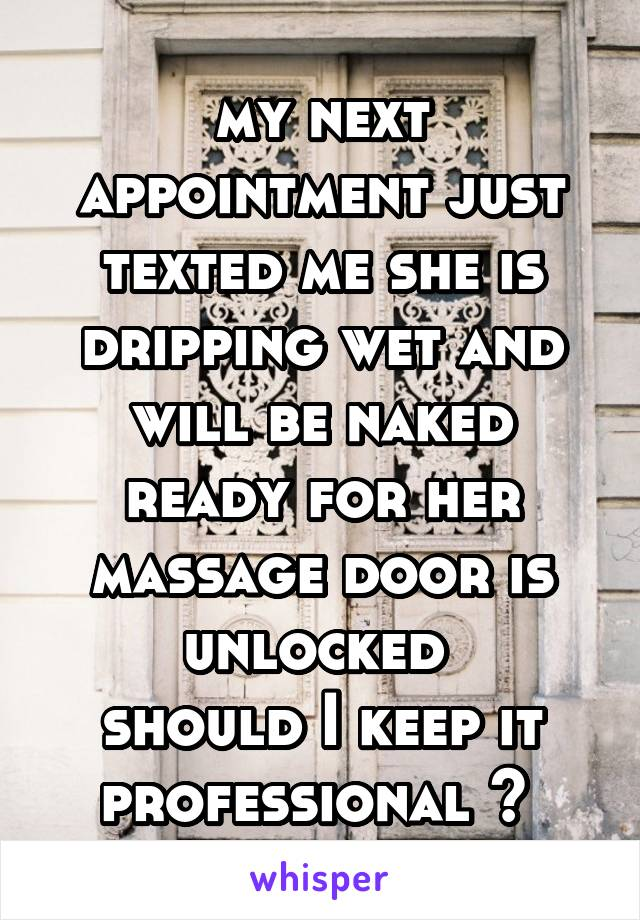 my next appointment just texted me she is dripping wet and will be naked ready for her massage door is unlocked  should I keep it professional ?
