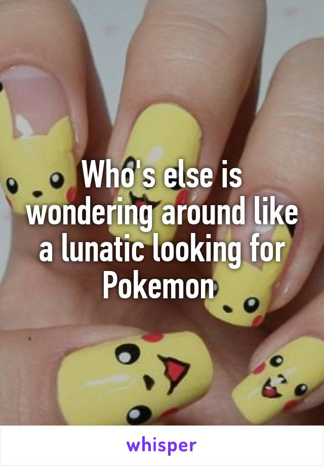 Who's else is wondering around like a lunatic looking for Pokemon