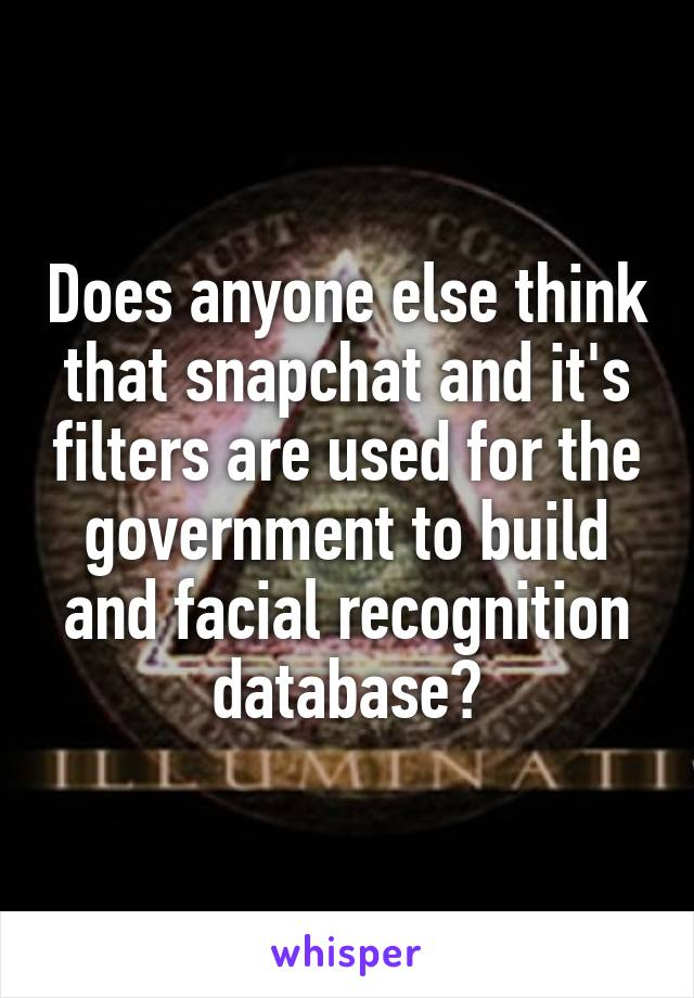 Does anyone else think that snapchat and it's filters are used for the government to build and facial recognition database?