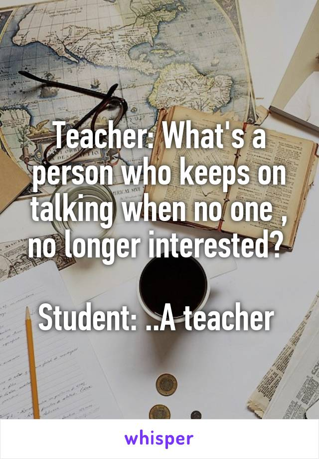 Teacher: What's a person who keeps on talking when no one , no longer interested?   Student: ..A teacher
