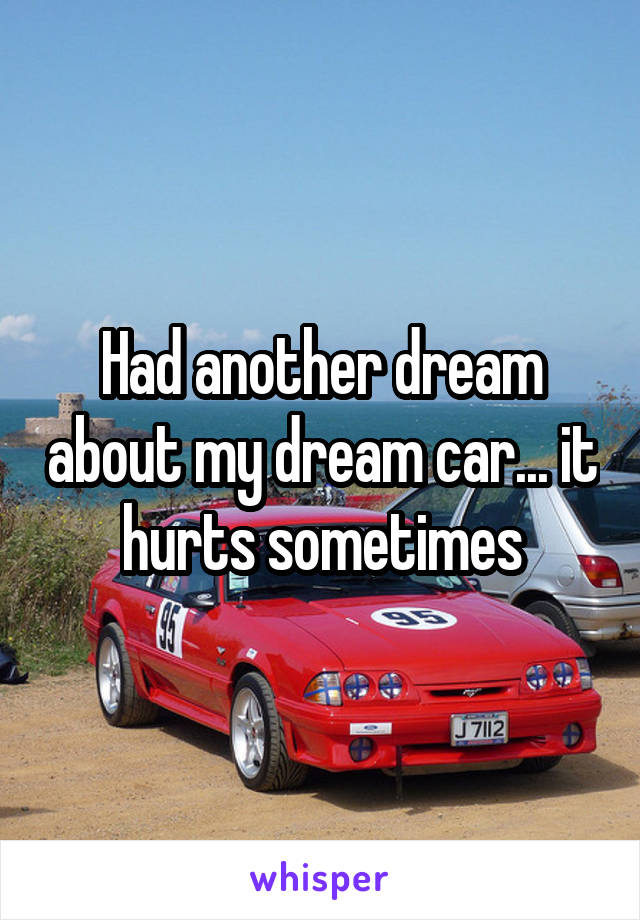 Had another dream about my dream car... it hurts sometimes