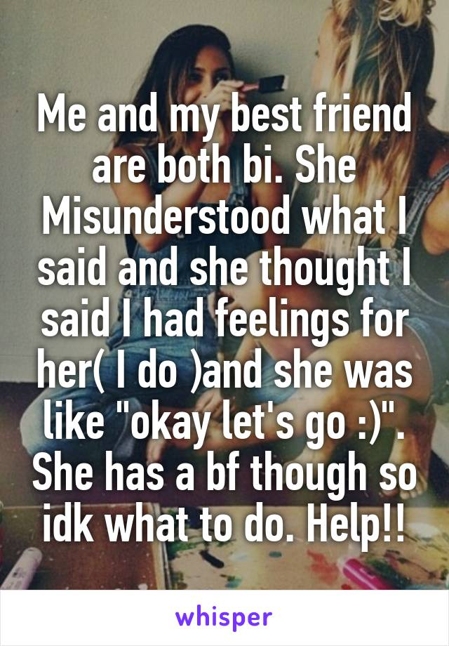 """Me and my best friend are both bi. She Misunderstood what I said and she thought I said I had feelings for her( I do )and she was like """"okay let's go :)"""". She has a bf though so idk what to do. Help!!"""