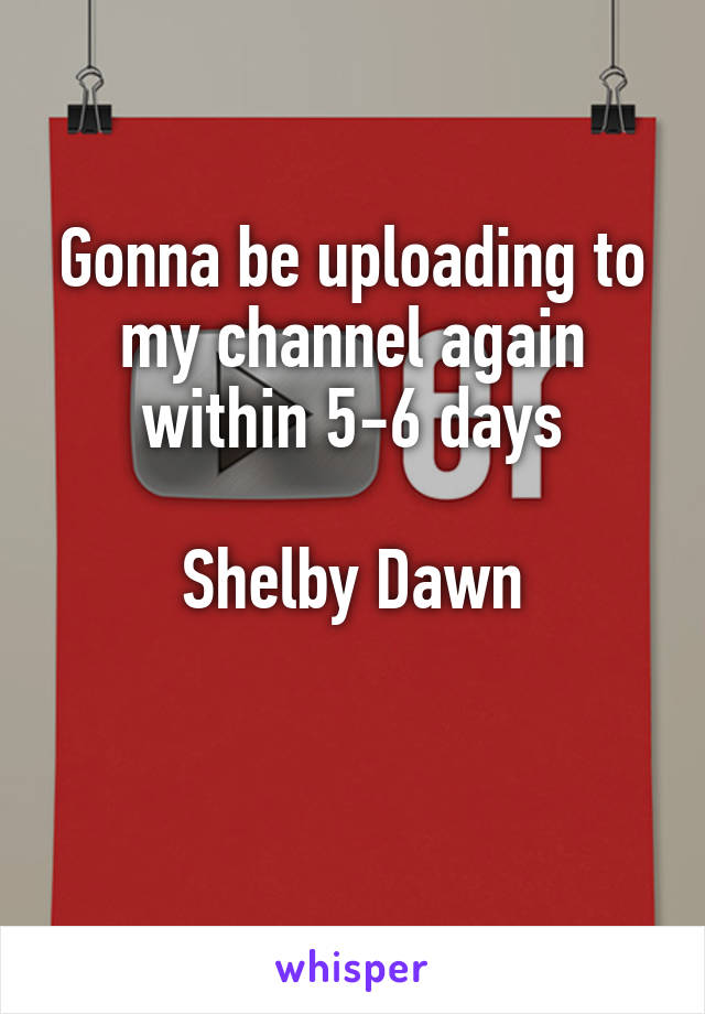Gonna be uploading to my channel again within 5-6 days  Shelby Dawn