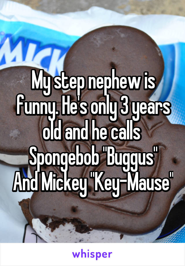 """My step nephew is funny. He's only 3 years old and he calls  Spongebob """"Buggus"""" And Mickey """"Key-Mause"""""""