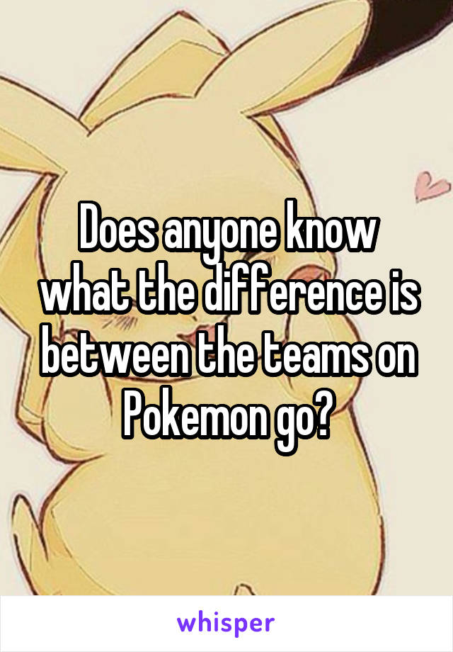 Does anyone know what the difference is between the teams on Pokemon go?