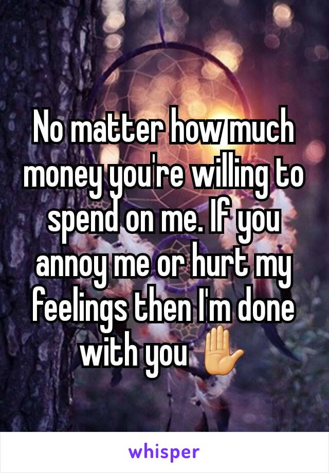 No matter how much money you're willing to spend on me. If you annoy me or hurt my feelings then I'm done with you ✋