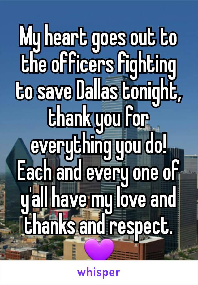 My heart goes out to the officers fighting to save Dallas tonight, thank you for everything you do! Each and every one of y'all have my love and thanks and respect. 💜