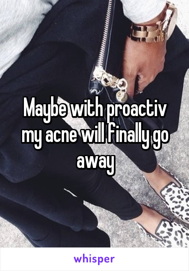 Maybe with proactiv my acne will finally go away