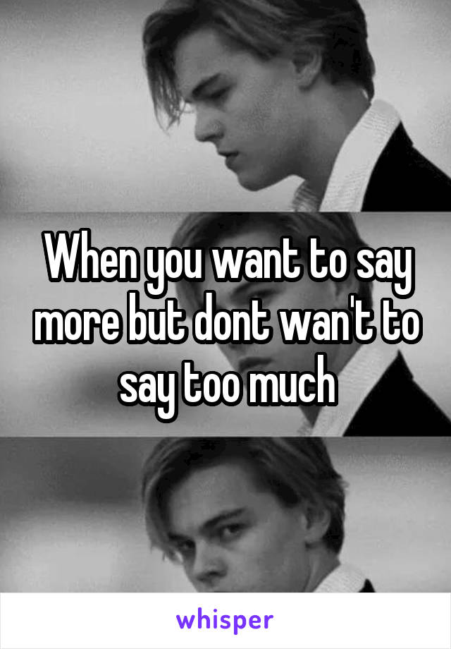 When you want to say more but dont wan't to say too much
