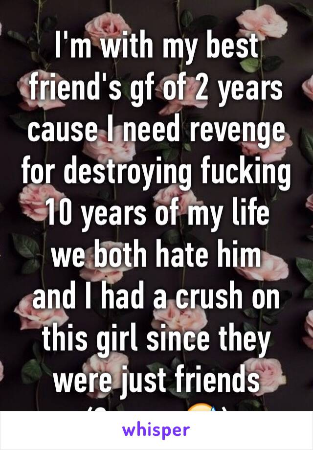 I'm with my best friend's gf of 2 years cause I need revenge for destroying fucking 10 years of my life  we both hate him and I had a crush on this girl since they were just friends (3 years😅)