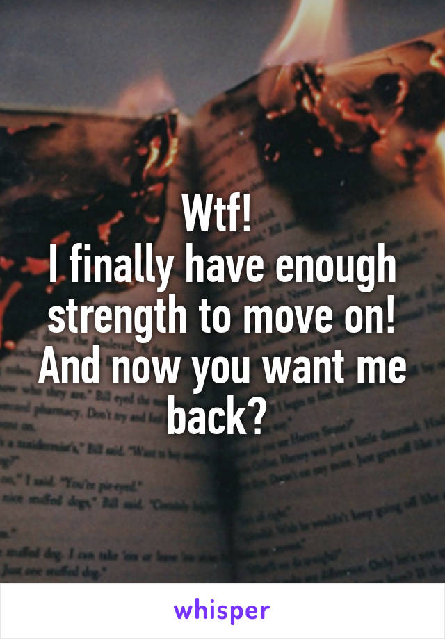 Wtf!  I finally have enough strength to move on! And now you want me back?