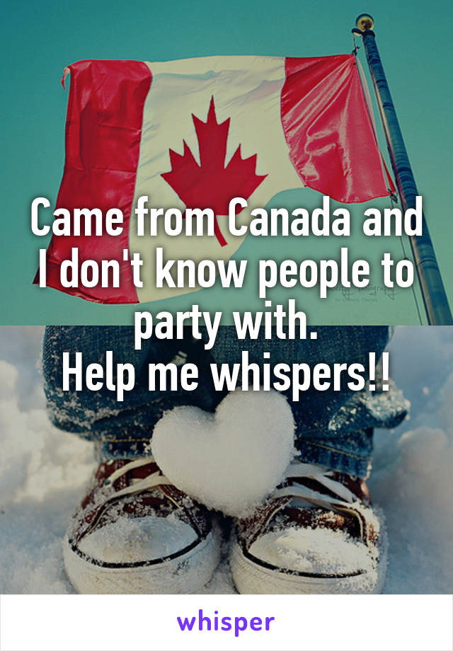 Came from Canada and I don't know people to party with. Help me whispers!!