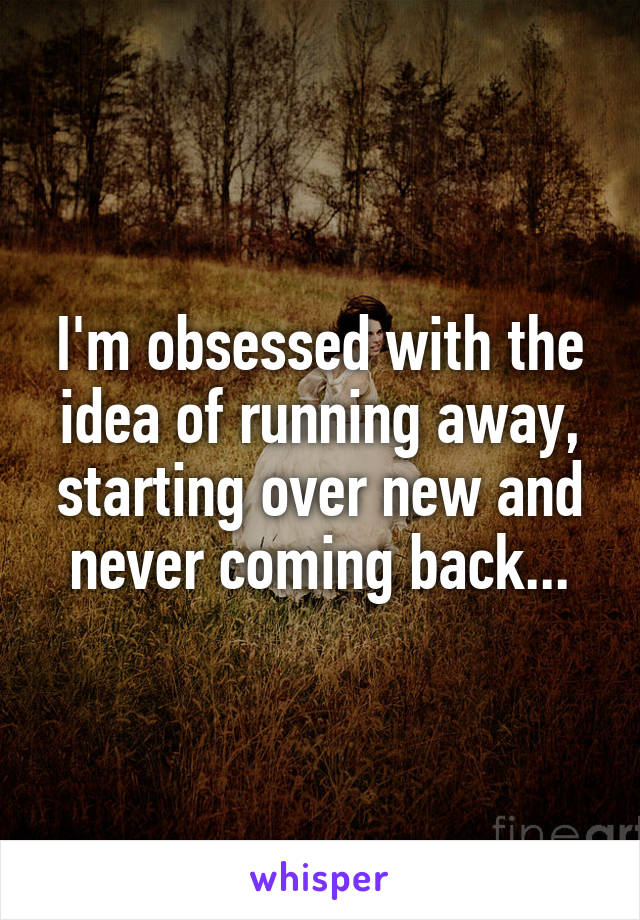 I'm obsessed with the idea of running away, starting over new and never coming back...