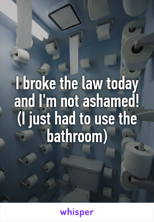 I broke the law today and I'm not ashamed! (I just had to use the bathroom)