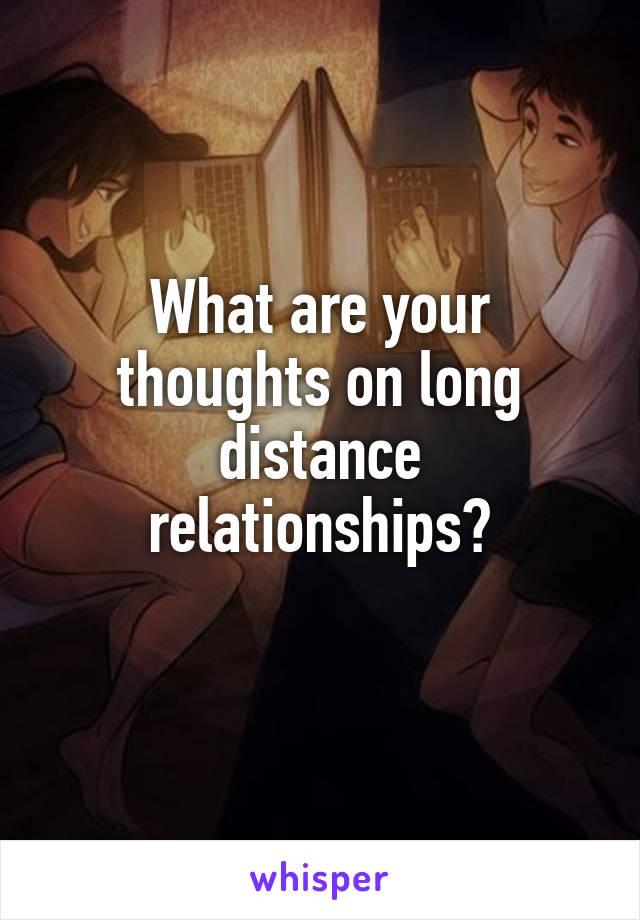 What are your thoughts on long distance relationships?