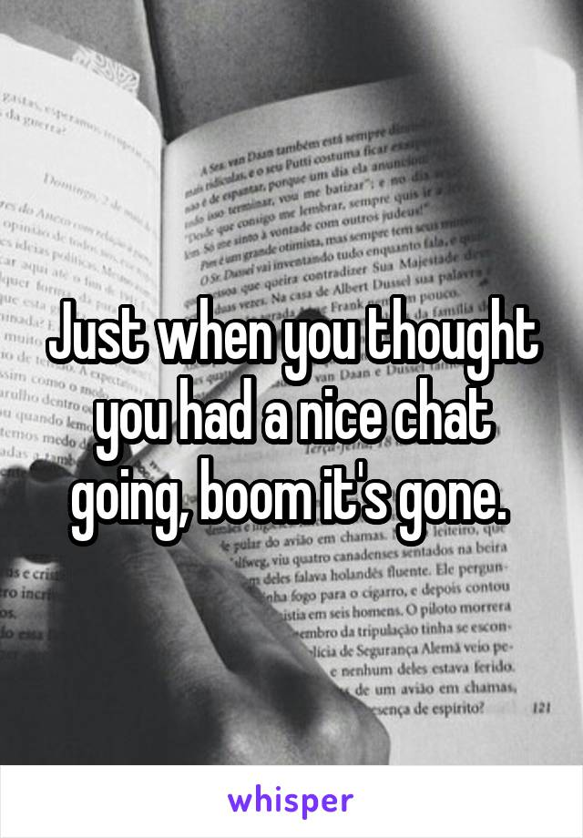 Just when you thought you had a nice chat going, boom it's gone.