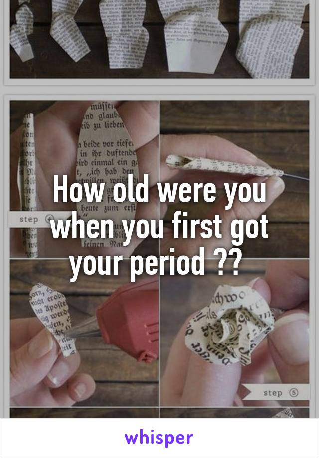How old were you when you first got your period ??