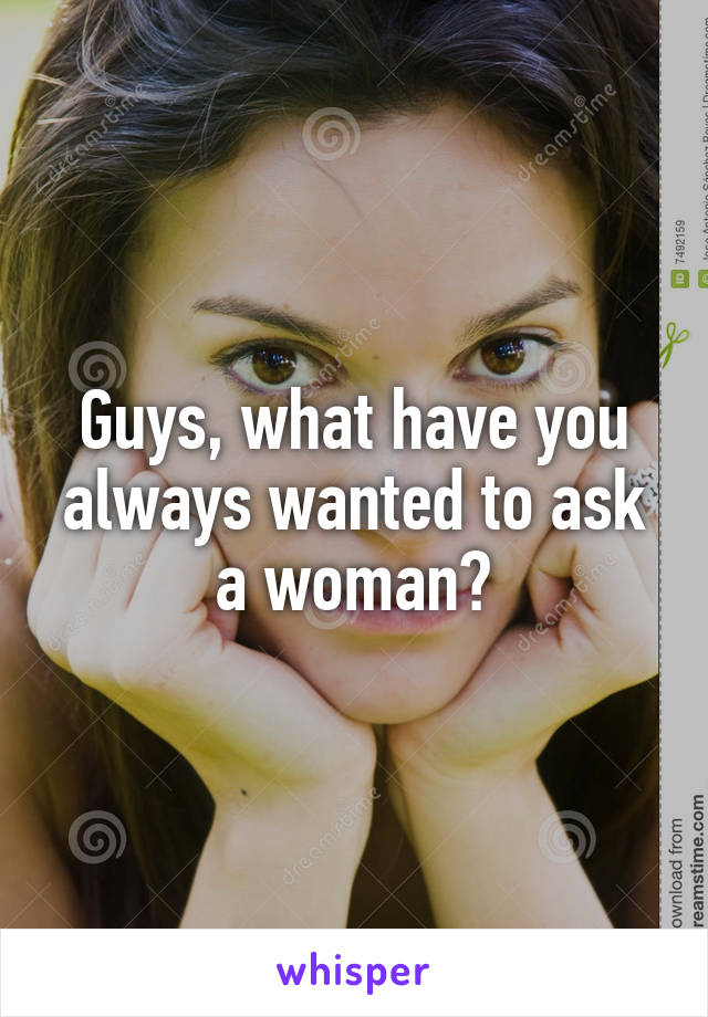 Guys, what have you always wanted to ask a woman?