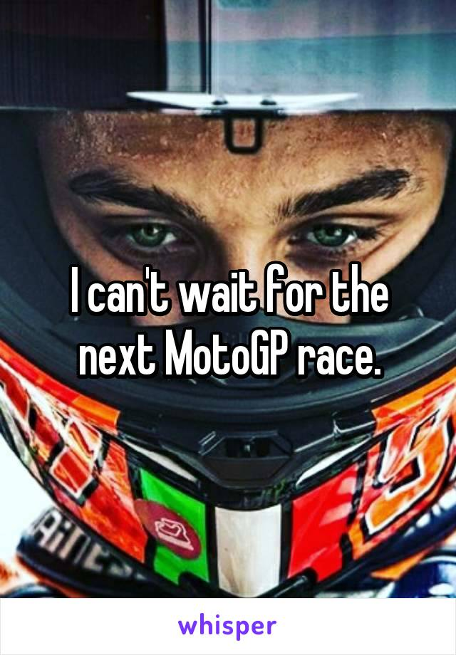 I can't wait for the next MotoGP race.