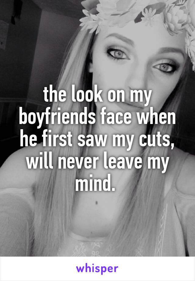 the look on my boyfriends face when he first saw my cuts, will never leave my mind.