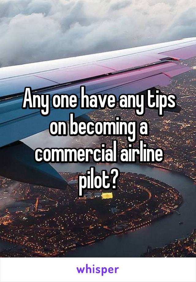 Any one have any tips on becoming a commercial airline pilot?