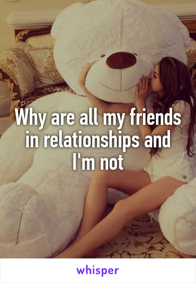 Why are all my friends in relationships and I'm not