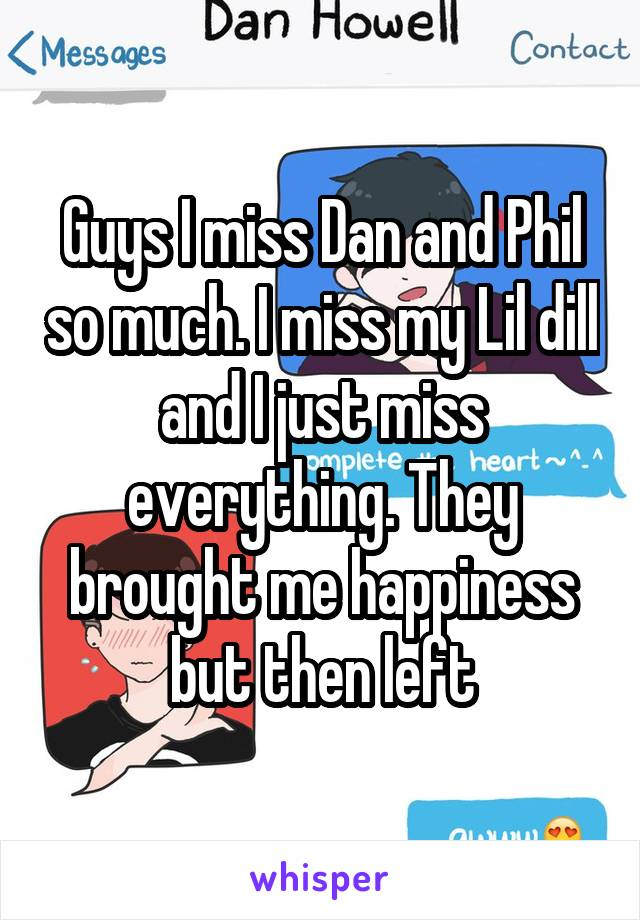 Guys I miss Dan and Phil so much. I miss my Lil dill and I just miss everything. They brought me happiness but then left