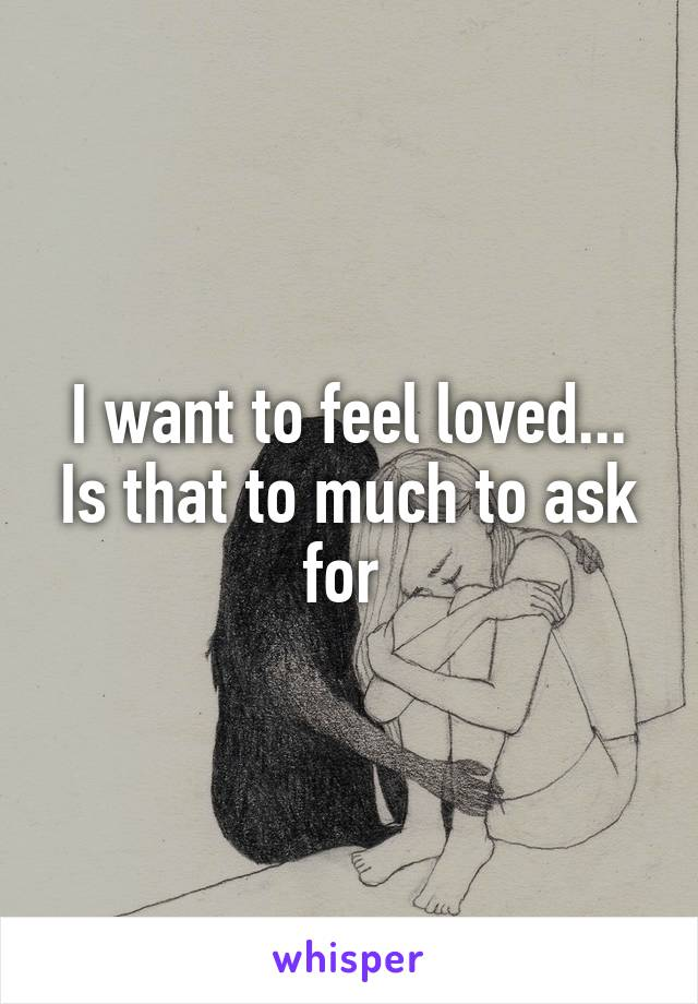 I want to feel loved... Is that to much to ask for