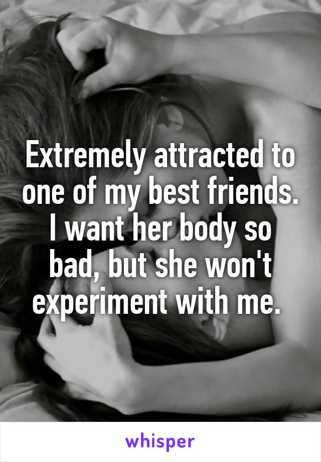 Extremely attracted to one of my best friends. I want her body so bad, but she won't experiment with me.