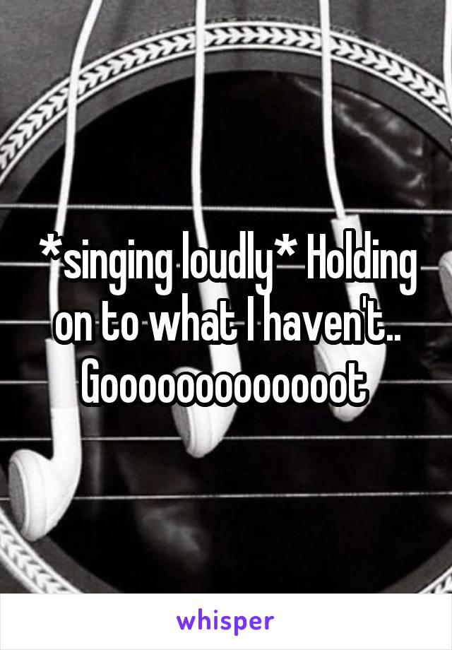*singing loudly* Holding on to what I haven't.. Gooooooooooooot
