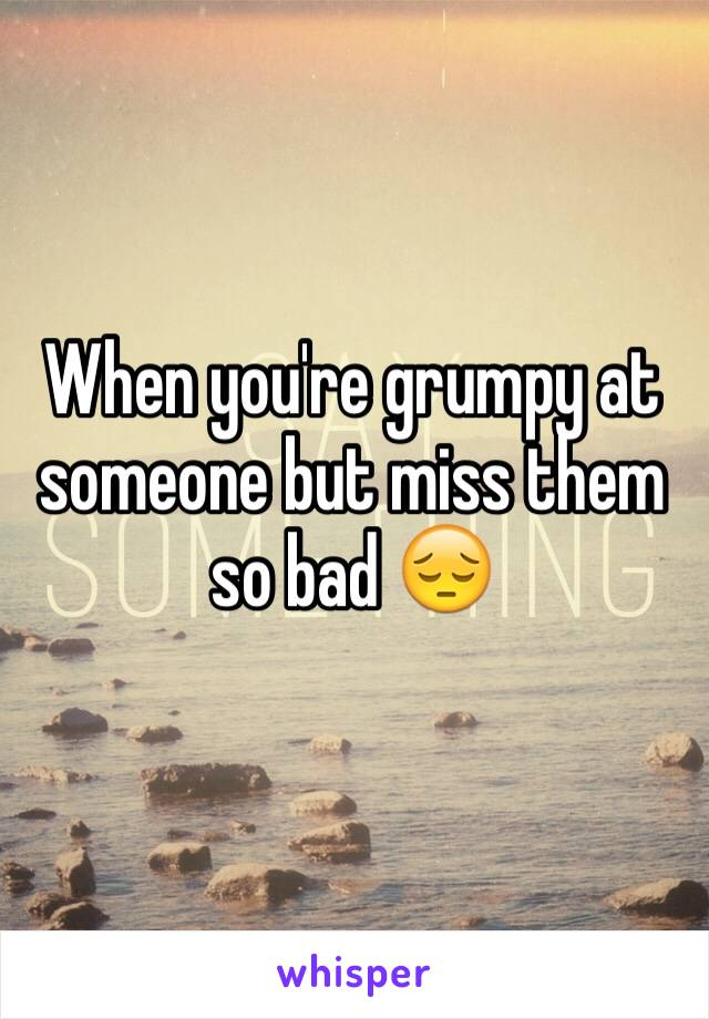 When you're grumpy at someone but miss them so bad 😔