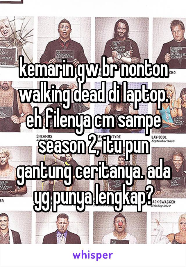 kemarin gw br nonton walking dead di laptop. eh filenya cm sampe season 2, itu pun gantung ceritanya. ada yg punya lengkap?