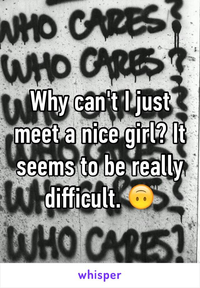 Why can't I just meet a nice girl? It seems to be really difficult. 🙃
