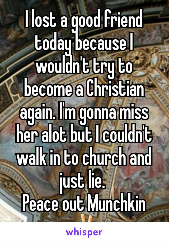 I lost a good friend today because I wouldn't try to become a Christian again. I'm gonna miss her alot but I couldn't walk in to church and just lie.  Peace out Munchkin ✌