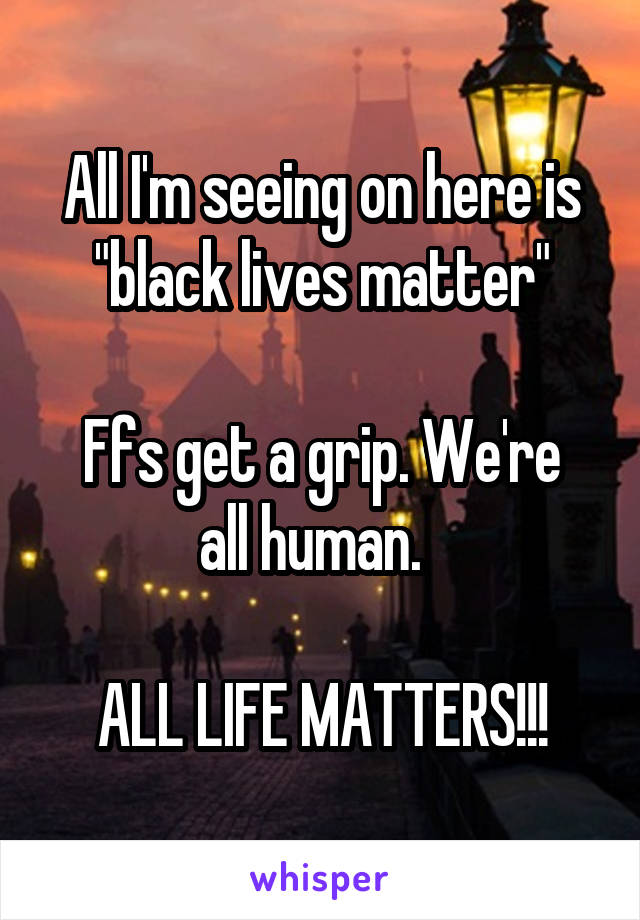 """All I'm seeing on here is """"black lives matter""""  Ffs get a grip. We're all human.    ALL LIFE MATTERS!!!"""