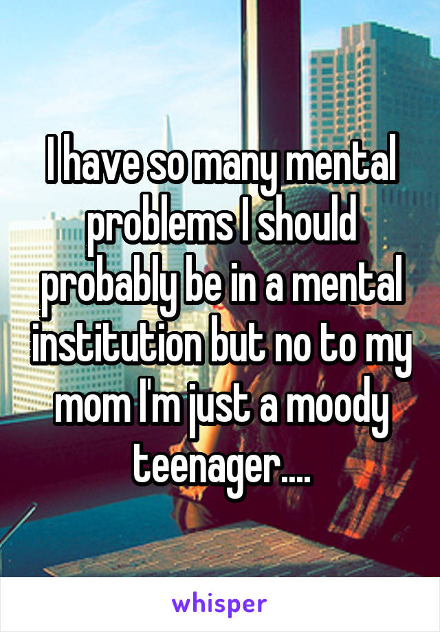 I have so many mental problems I should probably be in a mental institution but no to my mom I'm just a moody teenager....