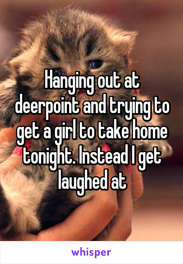 Hanging out at deerpoint and trying to get a girl to take home tonight. Instead I get laughed at