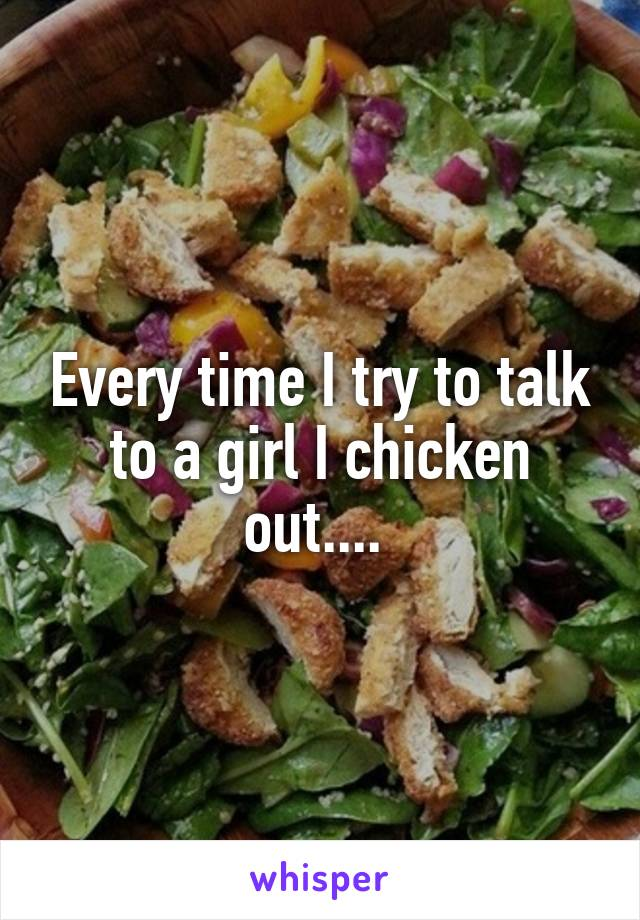Every time I try to talk to a girl I chicken out....
