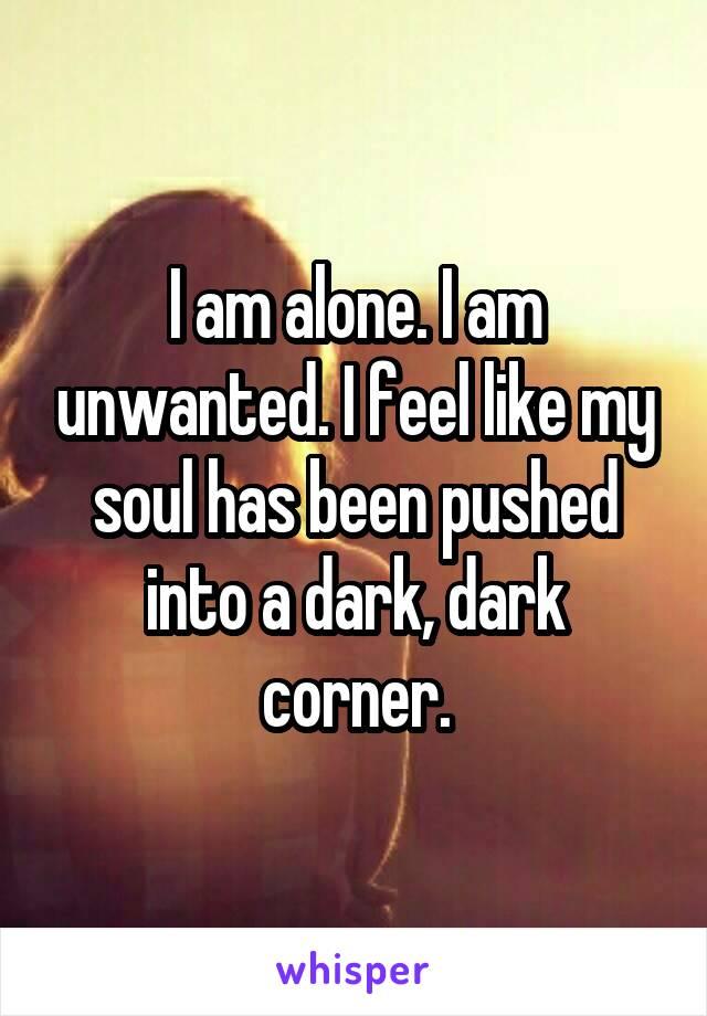 I am alone. I am unwanted. I feel like my soul has been pushed into a dark, dark corner.