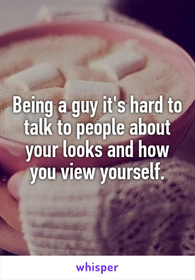 Being a guy it's hard to talk to people about your looks and how you view yourself.