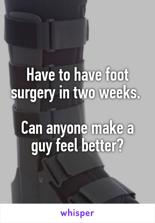 Have to have foot surgery in two weeks.   Can anyone make a guy feel better?