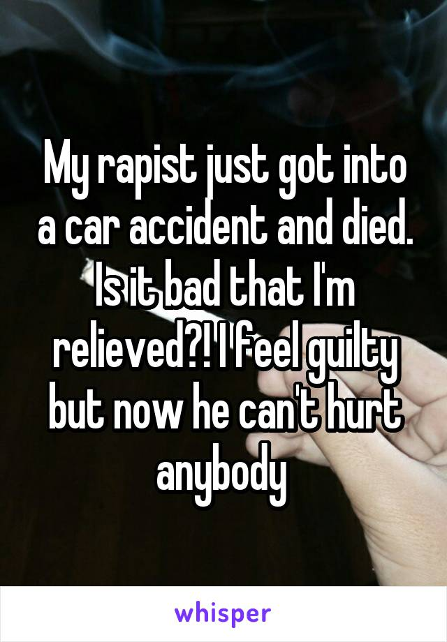 My rapist just got into a car accident and died. Is it bad that I'm relieved?! I feel guilty but now he can't hurt anybody