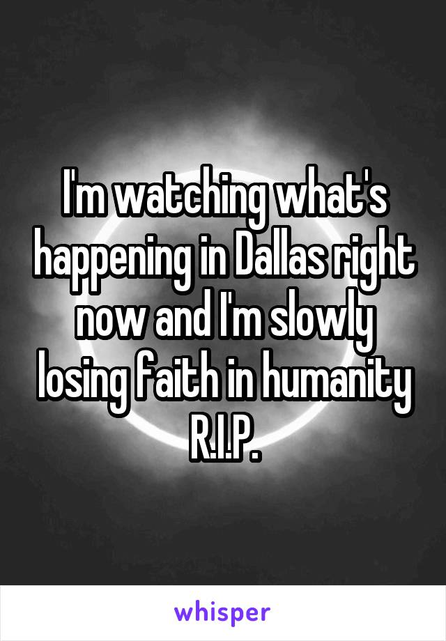 I'm watching what's happening in Dallas right now and I'm slowly losing faith in humanity R.I.P.