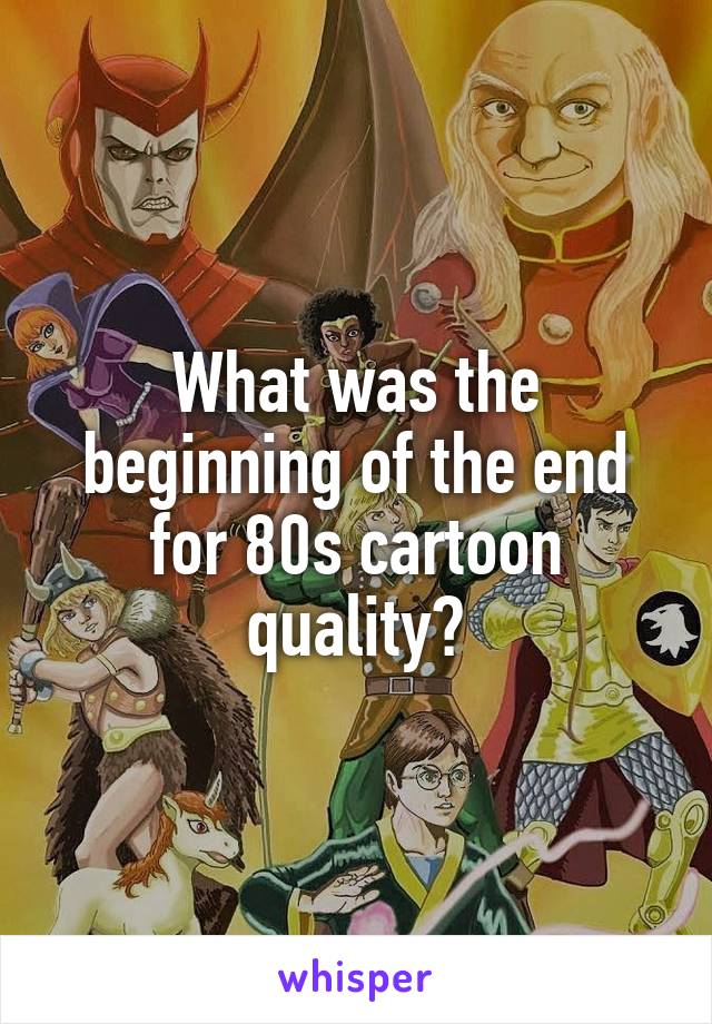 What was the beginning of the end for 80s cartoon quality?