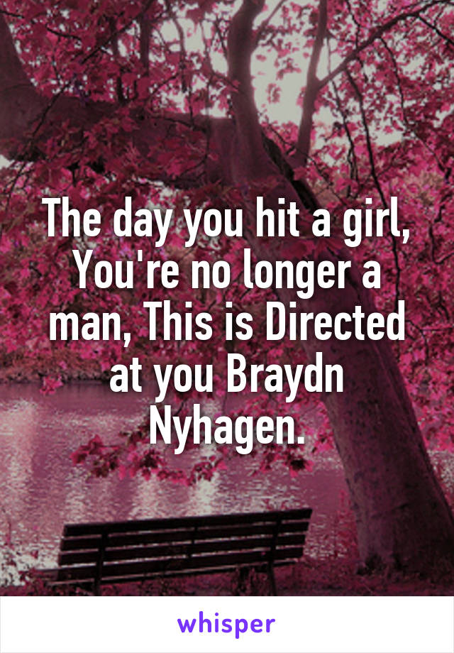 The day you hit a girl, You're no longer a man, This is Directed at you Braydn Nyhagen.