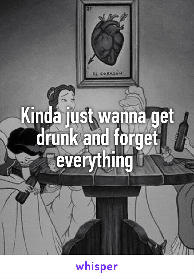 Kinda just wanna get drunk and forget everything