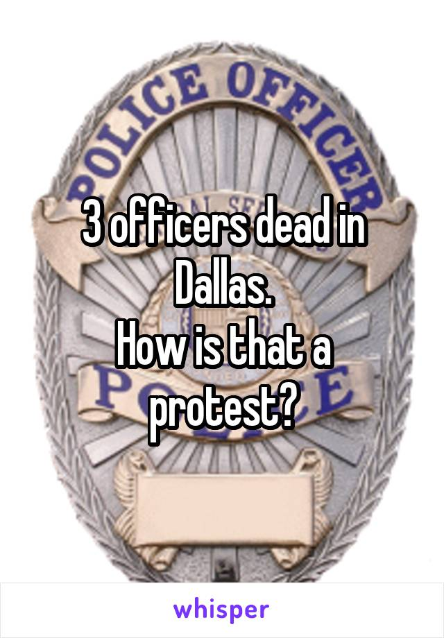 3 officers dead in Dallas. How is that a protest?